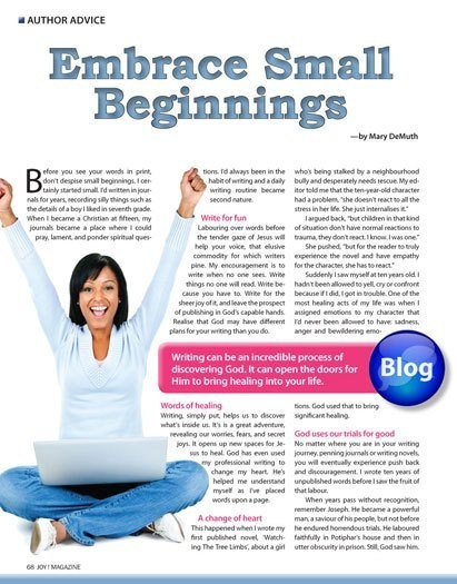 """Embrace Small Beginnings"" (about writing) by Mary DeMuth, JOY! magazine, April 2013. http://beautyforashes.co.za/wp-content/uploads/2013/10/mary_demuth_-_embrace_small_beginnings.pdf"