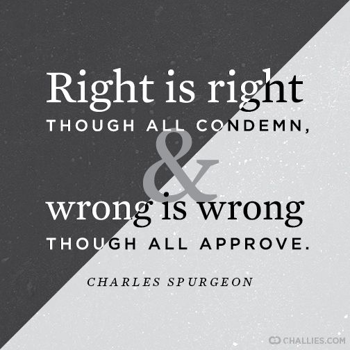 """Right is right though all condemn, and wrong is wrong though all approve."" (Charles Spurgeon)"