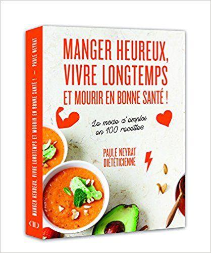 Amazon.fr - Manger heureux, vivre longtemps et mourir en bonne santé ! - Le mode d'emploi en 100 recettes - Paule Neyrat - Livres