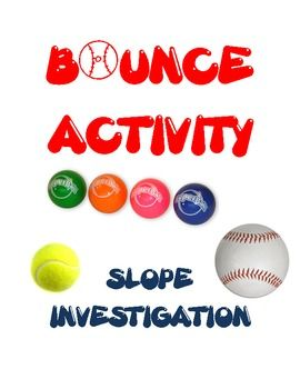 """SLOPE INVESTIGATION - BOUNCE ACTIVITY -- This 2-period (or 90-minute) activity is designed to come BEFORE learning about slope. It will allow students to discover through experiments what slope means and how to find it. Students will drop tennis balls, baseballs, and """"SuperBalls"""" and measure their bounce heights from various distances. After this activity, your students should better understand slope, which should require you to spend less time with drill-and-practice afterward."""