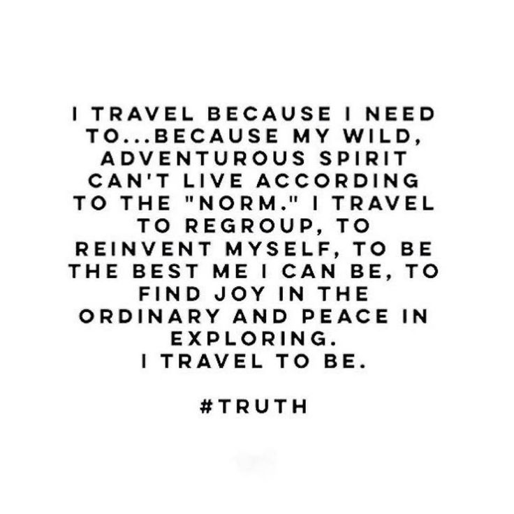 """It's the most valuable reset button in life. Travel and travel often! It doesn't have to be some extravagant trip, take a day trip to a town you've never been to. Drink coffee in a diner you may not see again and converse with people you will only know in passing. The best way to enrich the soul is to deviate from the """"norm."""" Break the chains that bind and EXPLORE!"""