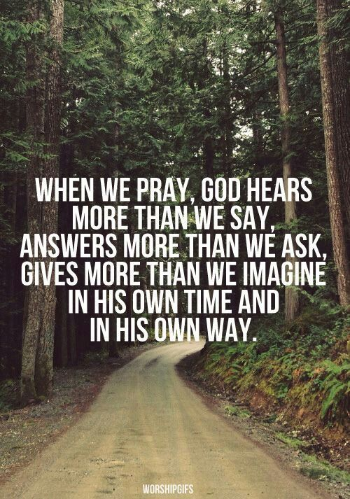 """""""When we pray, God hears more than we say. Answers more than we ask. Gives more than we imagine in His own time and in His own way."""" -Unknown"""