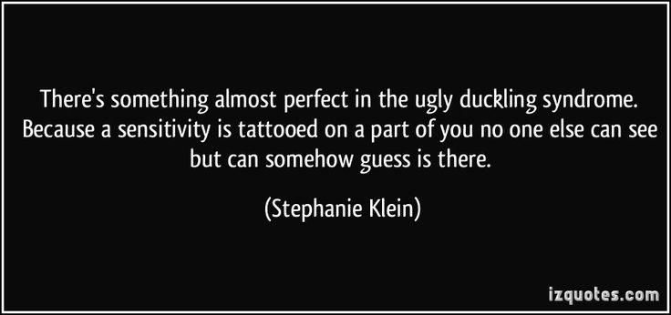 There's something almost perfect in the ugly duckling syndrome. Because a sensitivity is tattooed on a part of you no one else can see but can somehow guess is there. (Stephanie Klein) #quotes #quote #quotations #StephanieKlein