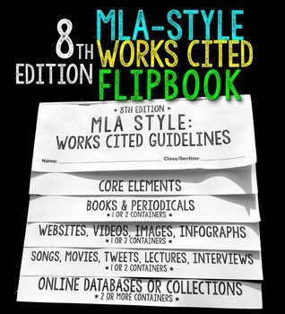 Do your students need to learn the latest MLA style (8th edition)? This handy foldable flip book (NO cutting involved) is an excellent tool for your students to use while researching and citing sources. It goes over the core elements in the new MLA format and then gives plenty of examples for numerous types of sources, including: Books (print & Kindle/electronic editions) Periodicals (magazines, newspapers, journals) Websites Tweets Online Videos (YouTube) Images and Artwork Songs and Mov...