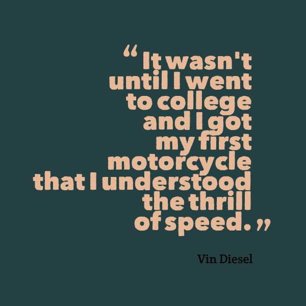 It wasn't until I went to college and I got my first motorcycle that I understood the thrill of speed. -- Vin Diesel #quotes