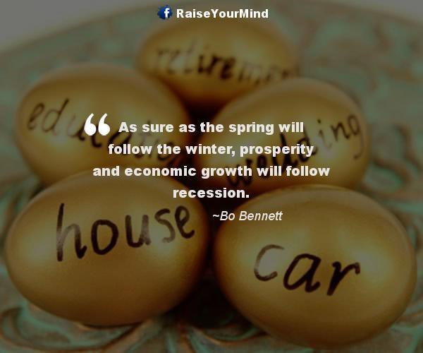 As sure as the spring will follow the winter, prosperity and economic growth will follow recession. - http://www.raiseyourmind.com/finance/as-sure-as-the-spring-will-follow-the-winter-prosperity-and-economic-growth-will-follow-recession/ Finance Quotes Bo Bennett, economic growth, Growth, presperity, recession, Spring, Sure, winter