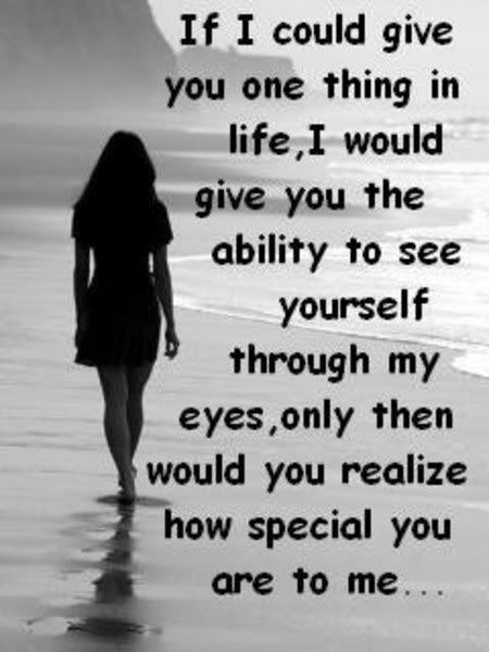 If I could give you one thing in life, I would give you the ability to see yourself through my eyes, only then would you realize how special you are to me...