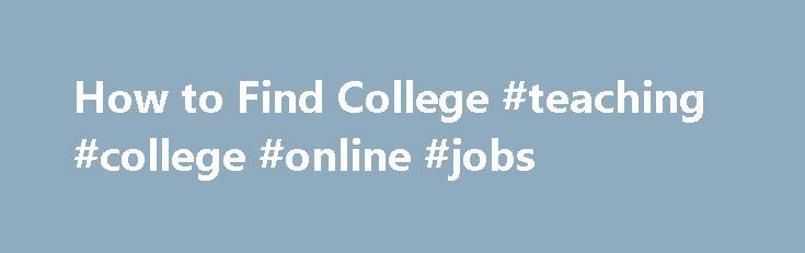 How to Find College #teaching #college #online #jobs http://utah.nef2.com/how-to-find-college-teaching-college-online-jobs/  # How to Find College/University Online Teaching Jobs Over the past decade, community colleges, major public universities, and private universities around the country have embraced and operationalized robust online and distance education programs, to meet the needs of the twenty-first century student. This is the largest growth area, within higher education, and all…