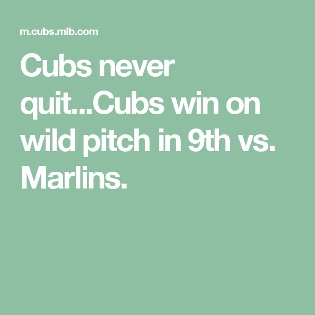 Cubs never quit...Cubs win on wild pitch in 9th vs. Marlins.