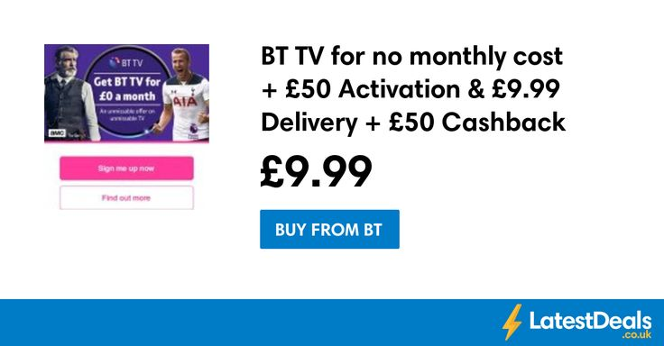 BT TV for no monthly cost + £50 Activation & £9.99 Delivery + £50 Cashback