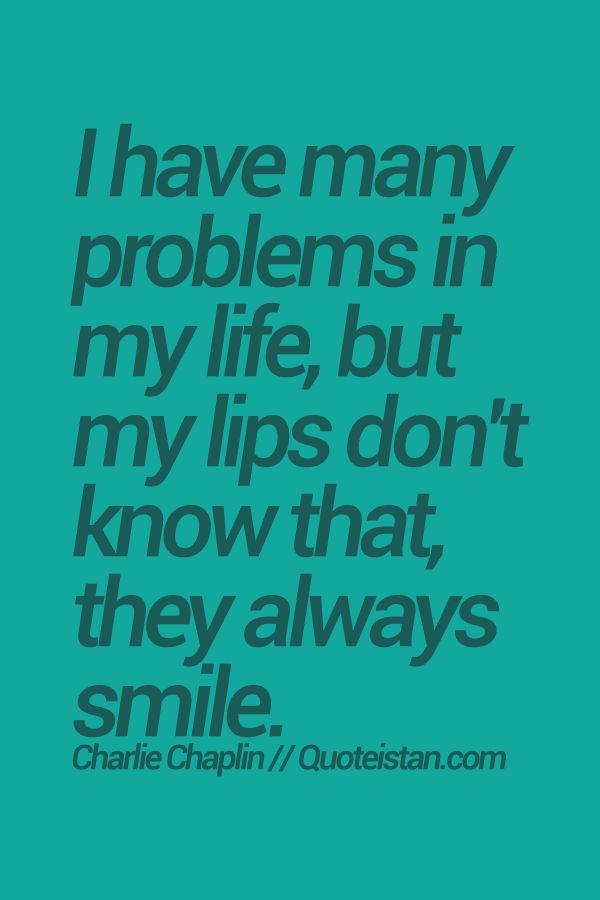 I have many problems in my life, but my lips don't know that, they always #smile. #Charlie-Chaplin #quote
