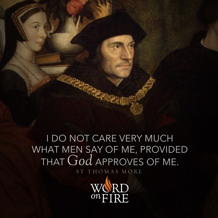 """""""I do not care very much what men say of me, provided that God approves of me."""" - St. Thomas More"""
