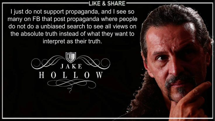 I just do not support propaganda, and I see so many on FB that post propaganda where people do not do a unbiased search to see all views on the absolute truth instead of what they want to interpret as their truth. - Jake Hollow