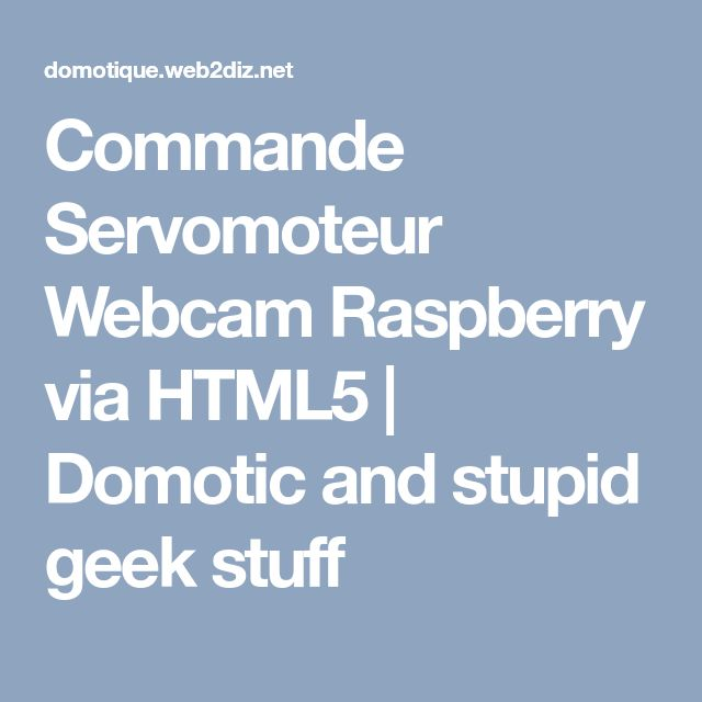 Commande Servomoteur Webcam Raspberry via HTML5 | Domotic and stupid geek stuff