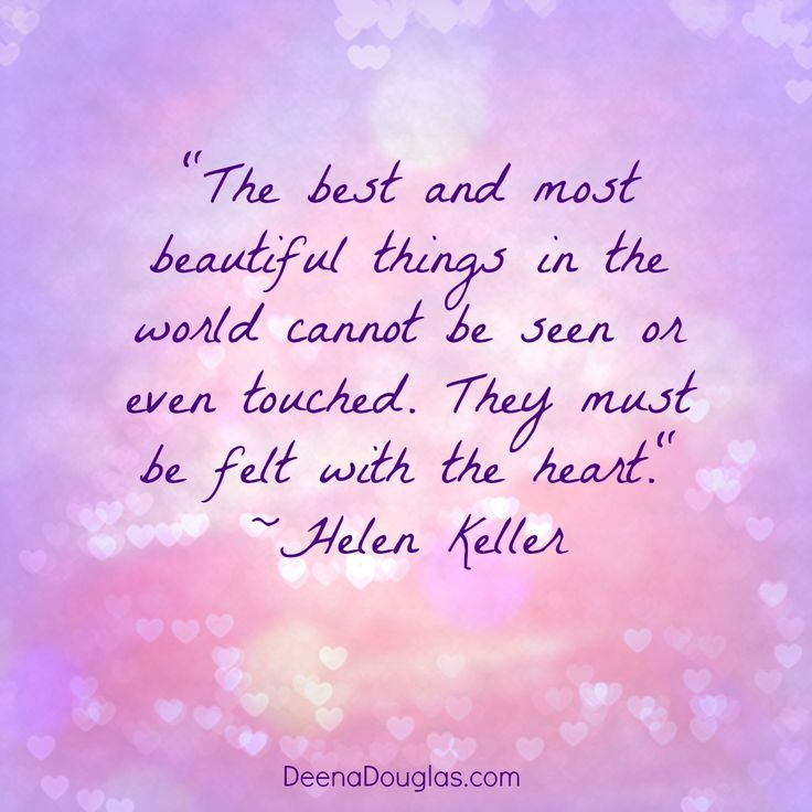 """""""The best and most beautiful things in the world cannot be seen or even touched. They must be felt with the heart.""""  ~Helen Keller #quote www.DeenaDouglas.com"""