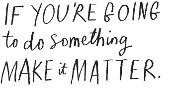 If you're going to do something, make it matter.