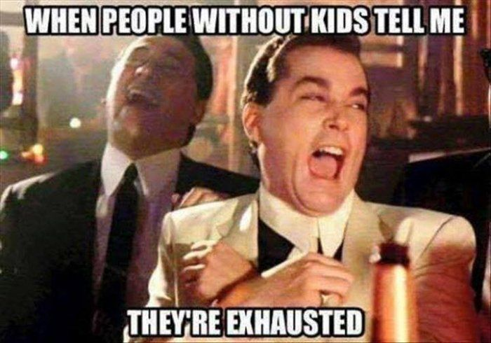 People without kids tell me theyre exhausted – meme