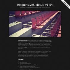ResponsiveSlides.js is a tiny jQuery plugin that creates a responsive slider using elements inside a container. It has been used on sites like Microsoft's Build 2012 and Gridset App. ResponsiveSLides.js works with wide range of browsers including all IE versions from IE6 and up.