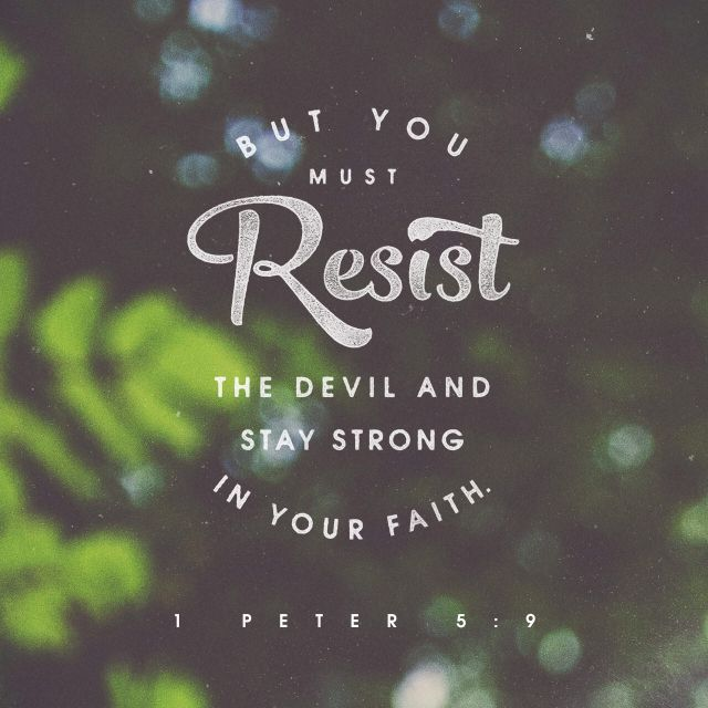 """""""Be sober, be vigilant; because your adversary the devil, as a roaring lion, walketh about, seeking whom he may devour: Whom resist stedfast in the faith, knowing that the same afflictions are accomplished in your brethren that are in the world."""" 1 Peter 5:8-9 KJV"""