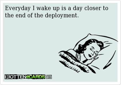 Everyday I wake up is a day closer to the end of the deployment.