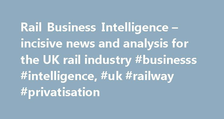 Rail Business Intelligence – incisive news and analysis for the UK rail industry #businesss #intelligence, #uk #railway #privatisation http://new-jersey.remmont.com/rail-business-intelligence-incisive-news-and-analysis-for-the-uk-rail-industry-businesss-intelligence-uk-railway-privatisation/  # Rail Business Intelligence The incisive and analytical publication reporting on Great Britain's railways, Rail Business Intelligence is a must-have tool for train operators, investors, contractors…