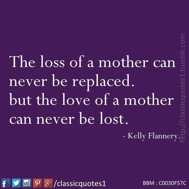 The loss of a mother can never be replaced, but the love of a mother can never be lost.  - Kelly Flannery.