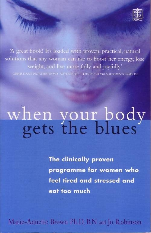When Your Body Gets The Blues, Marie-Annette Brown and Jo Robinson  Do you have the 'body blues'?    Do you eat too much?   Have you gained weight?   Is sex no longer enjoyable?   Do you have trouble sleeping?   Are you tense and irritable?   Do you feel tired all the time?   Do you have difficulty concentrating?   Are you anxious or down?