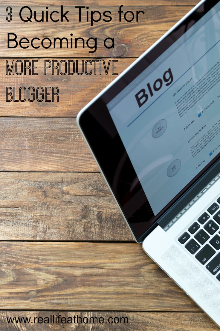 3 Quick Tips for Becoming a More Productive Blogger   RealLifeAtHome.com