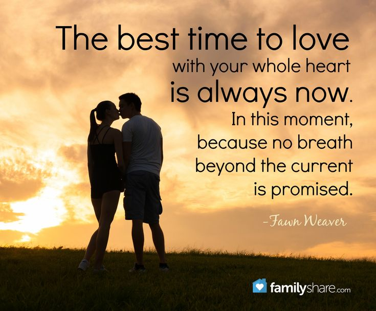 The best time to love with your whole heart is always now. In this moment, because no breath beyond the current is promised. -Fawn Weaver
