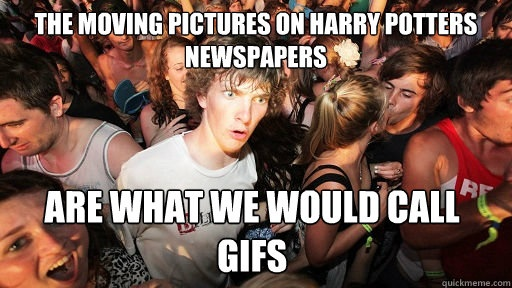 the moving pictures on harry potters newspapers are what we  - Sudden Clarity Clarence. Actually had this thought before.