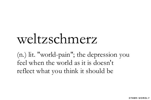 weltzschmerz - word for the depression you feel when the world as it is doesn't reflect what you think it should be.
