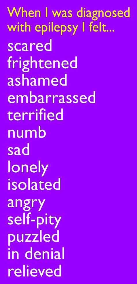 When I was diagnosed with epilepsy I felt scared, frightened, ashamed, embarrassed, terrified, numb, sad, lonely, isolated, angry, self-pity, puzzled, in denial, relieved
