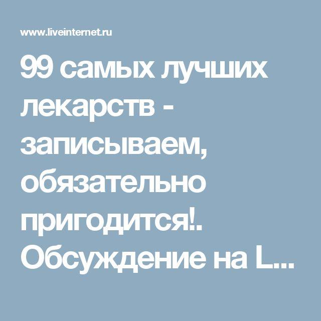 99 самых лучших лекарств - записываем, обязательно пригодится!. Обсуждение на LiveInternet - Российский Сервис Онлайн-Дневников