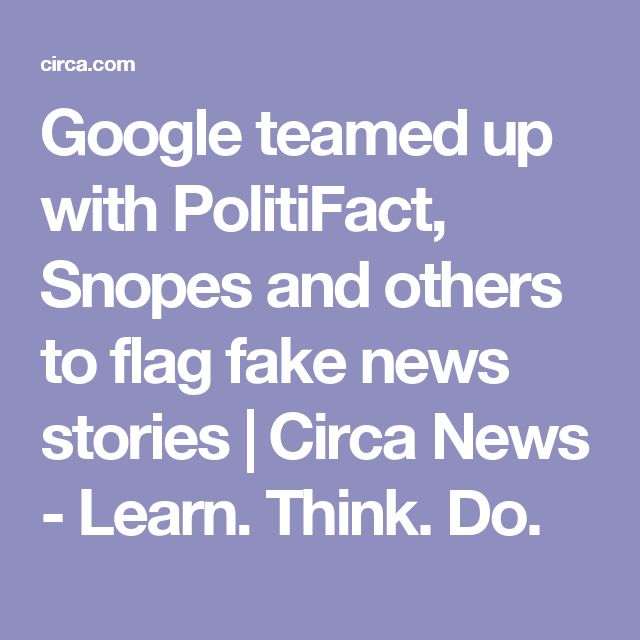 Google teamed up with PolitiFact, Snopes and others to flag fake news stories | Circa News - Learn. Think. Do.