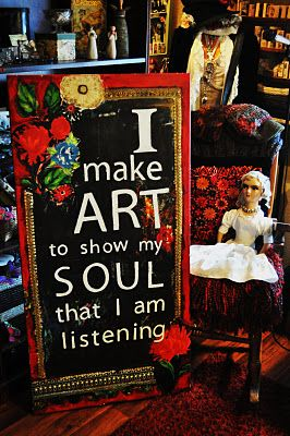 i make art to show my soul I am listening...  Art includes any of your creative ideas  cooking, sewing. painting, gardening,singing in the shower..Anything you love to do