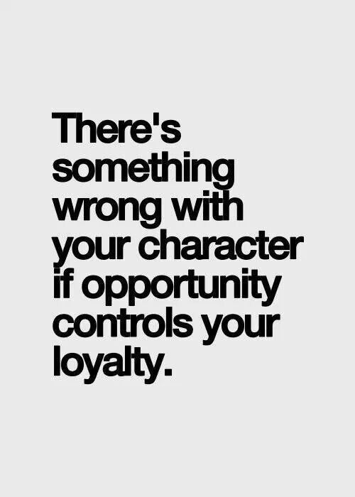 There's something wrong with your character if opportunity controls your loyalty. See it all the time.