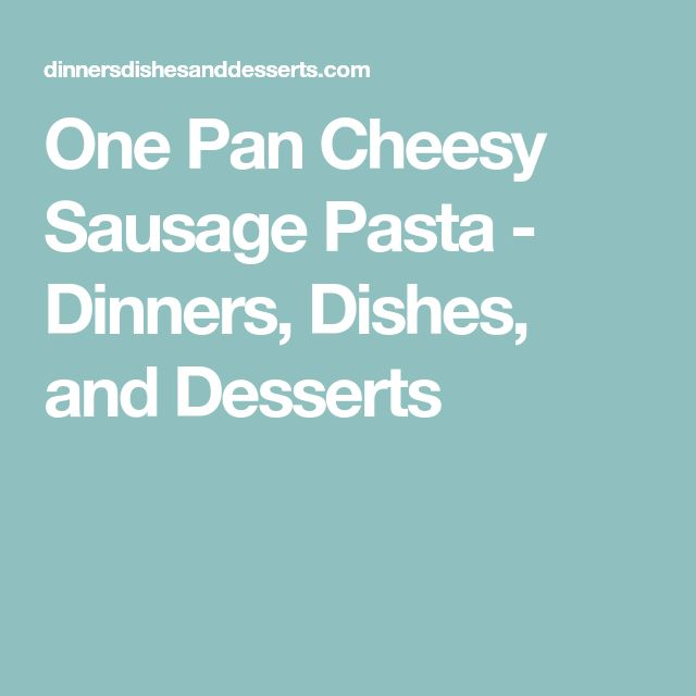 One Pan Cheesy Sausage Pasta - Dinners, Dishes, and Desserts