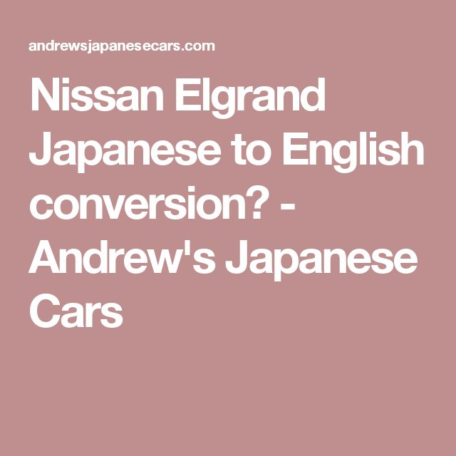 Nissan Elgrand Japanese to English conversion? - Andrew's Japanese Cars