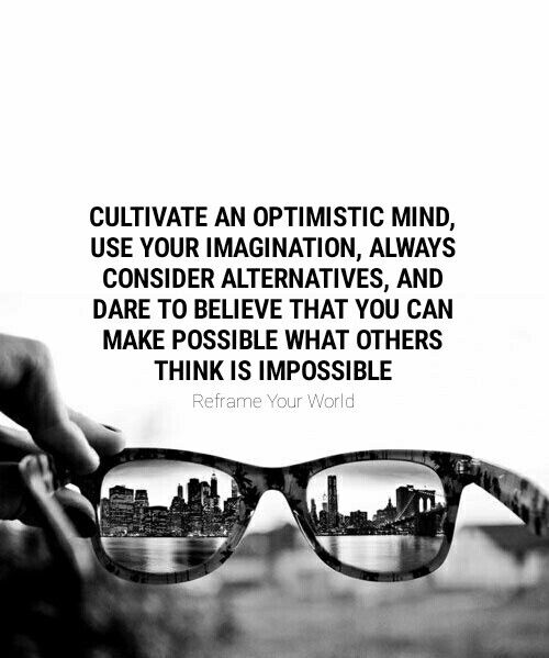 Cultivate an optimistic mind, use your imagination, always consider alternatives, and dare to believe that you can make possible what others think is impossible. #ReframeYourWorld