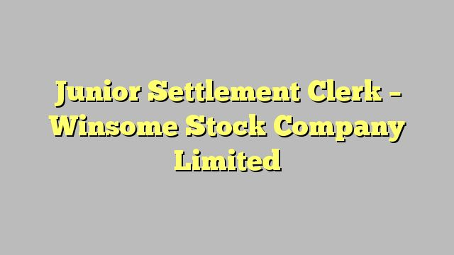Junior Settlement Clerk - Winsome Stock Company Limited