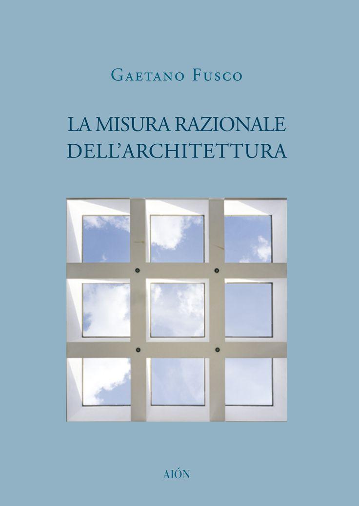 GAETANO FUSCO  LA MISURA RAZIONALE DELL'ARCHITETTURA  size 17x24 cm - pages: 128 ISBN 978-88-88149-97-4