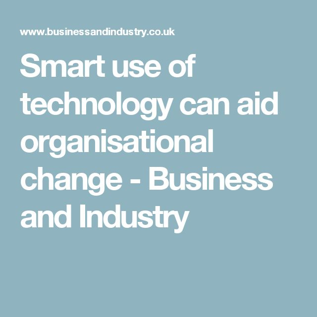 Smart use of technology can aid organisational change - Business and Industry