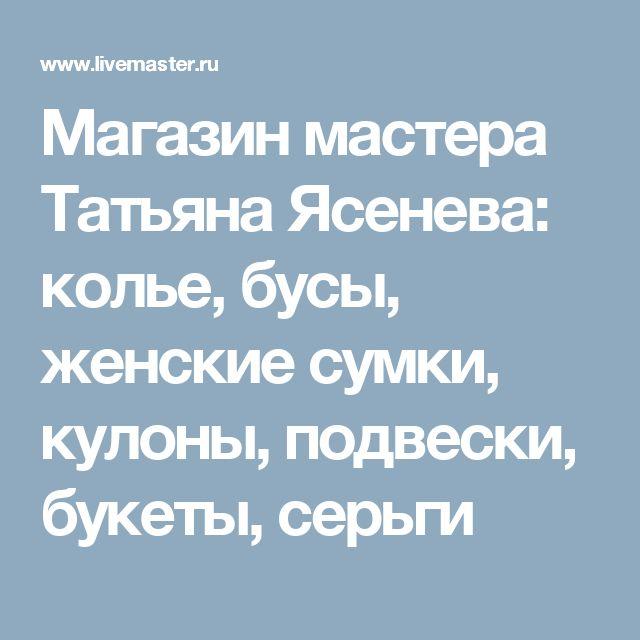 Магазин мастера Татьяна  Ясенева: колье, бусы, женские сумки, кулоны, подвески, букеты, серьги