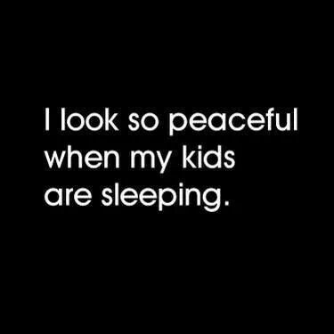 I look so peaceful when my kids are sleeping.