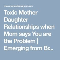 Toxic Mother Daughter Relationships when Mom says You are the Problem | Emerging from Broken