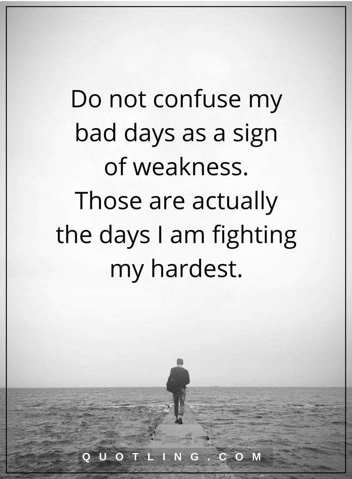 bad day quotes Do not confuse my bad days as a sign of weakness. Those are actually the days I am fighting my hardest.