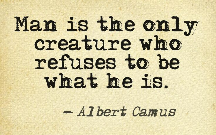 Man is the only creature who refuses to be what he is. - Albert Camus