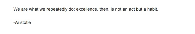 excellence is a habit. Aristotle