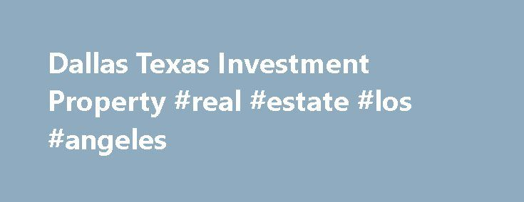 "Dallas Texas Investment Property #real #estate #los #angeles http://real-estate.remmont.com/dallas-texas-investment-property-real-estate-los-angeles/  #real estate dallas # ""Live Where You Want. Invest Where it Makes Sense!"" POPULATION GROWTH Birth rates in DFW are higher than the national average. DFW is the recipient of substantial immigration from Mexico. Cost of living is low and quality of life is high attracting families, businesses, and retirees to the great state of… Read More »The…"