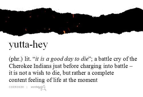 "yutta-hey (phr.) lit. ""It is a good day to die""; a battle cry of the Cherokee Indians just before charging into battle - it is not a wish to die, but rather a complete content feeling of life at the moment 